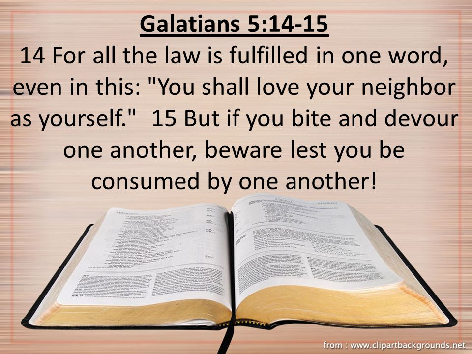 Galatians 5: For all the law is fulfilled in one word, even in this: You shall love your neighbor as yourself. 15 But if you bite and devour one another, beware lest you be consumed by one another!