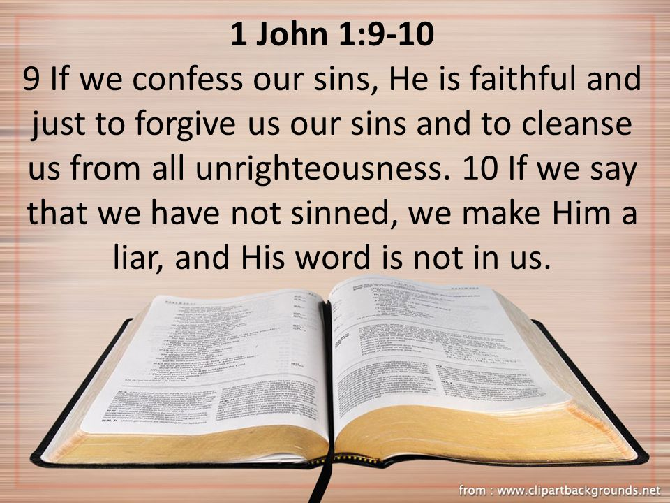 1 John 1: If we confess our sins, He is faithful and just to forgive us our sins and to cleanse us from all unrighteousness.