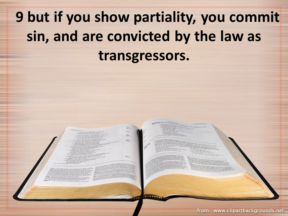 9 but if you show partiality, you commit sin, and are convicted by the law as transgressors.