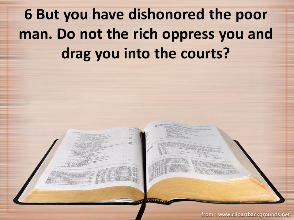 6 But you have dishonored the poor man. Do not the rich oppress you and drag you into the courts
