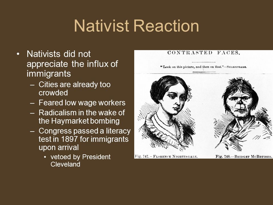 Nativist Reaction Nativists did not appreciate the influx of immigrants –Cities are already too crowded –Feared low wage workers –Radicalism in the wake of the Haymarket bombing –Congress passed a literacy test in 1897 for immigrants upon arrival vetoed by President Cleveland