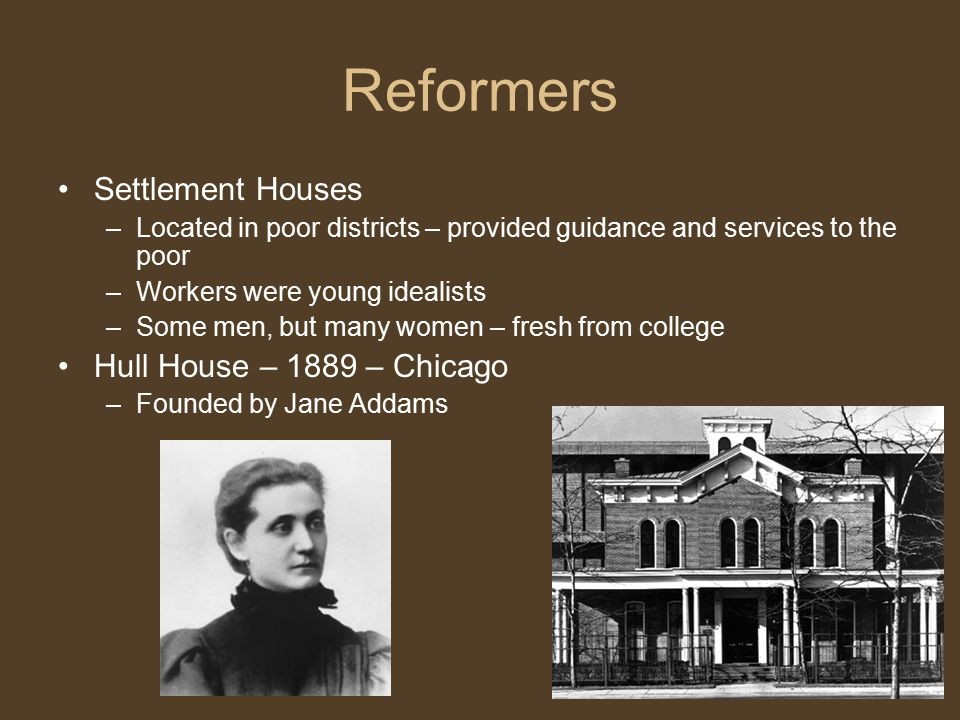 Reformers Settlement Houses –Located in poor districts – provided guidance and services to the poor –Workers were young idealists –Some men, but many women – fresh from college Hull House – 1889 – Chicago –Founded by Jane Addams