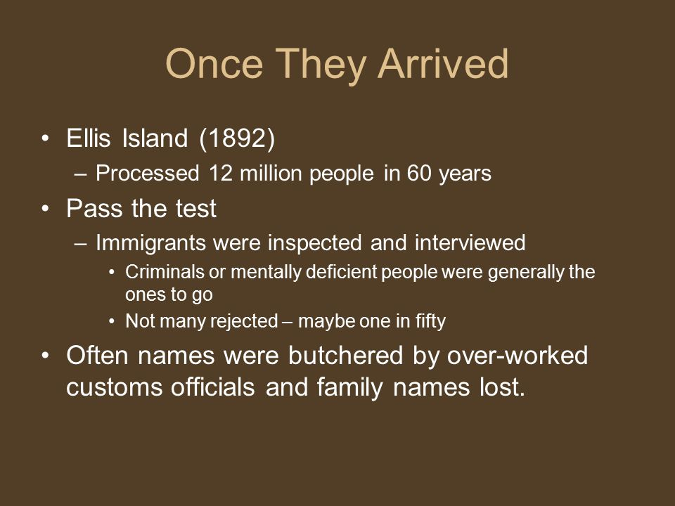 Once They Arrived Ellis Island (1892) –Processed 12 million people in 60 years Pass the test –Immigrants were inspected and interviewed Criminals or mentally deficient people were generally the ones to go Not many rejected – maybe one in fifty Often names were butchered by over-worked customs officials and family names lost.