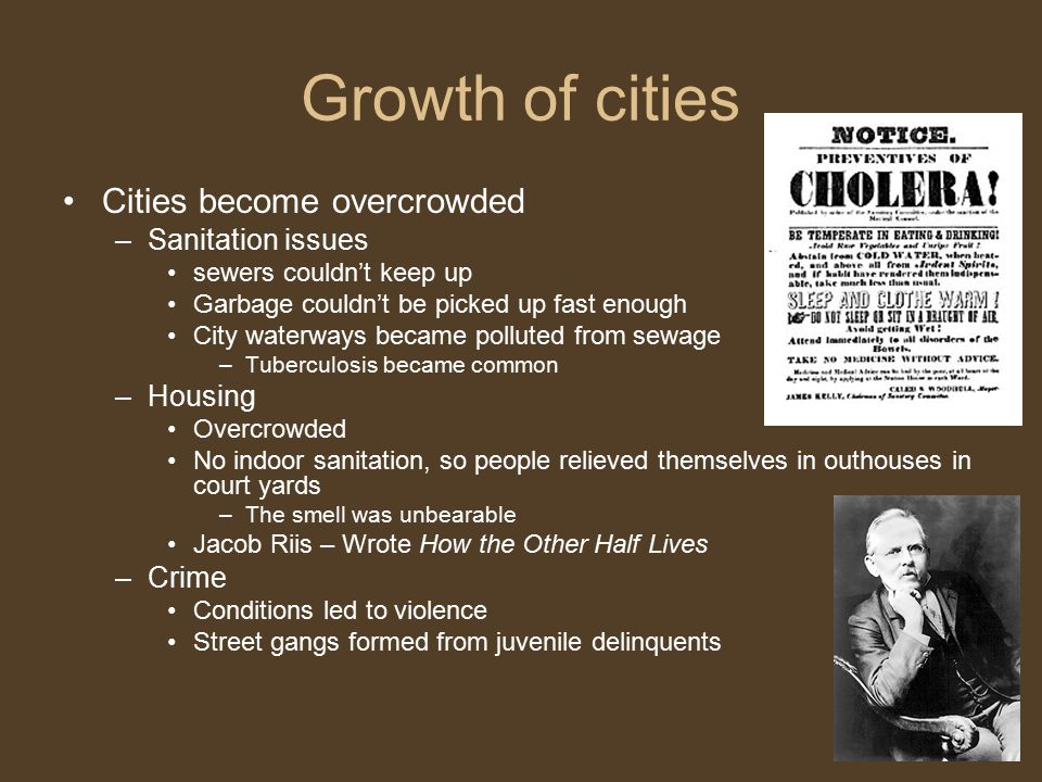 Growth of cities Cities become overcrowded –Sanitation issues sewers couldn't keep up Garbage couldn't be picked up fast enough City waterways became polluted from sewage –Tuberculosis became common –Housing Overcrowded No indoor sanitation, so people relieved themselves in outhouses in court yards –The smell was unbearable Jacob Riis – Wrote How the Other Half Lives –Crime Conditions led to violence Street gangs formed from juvenile delinquents