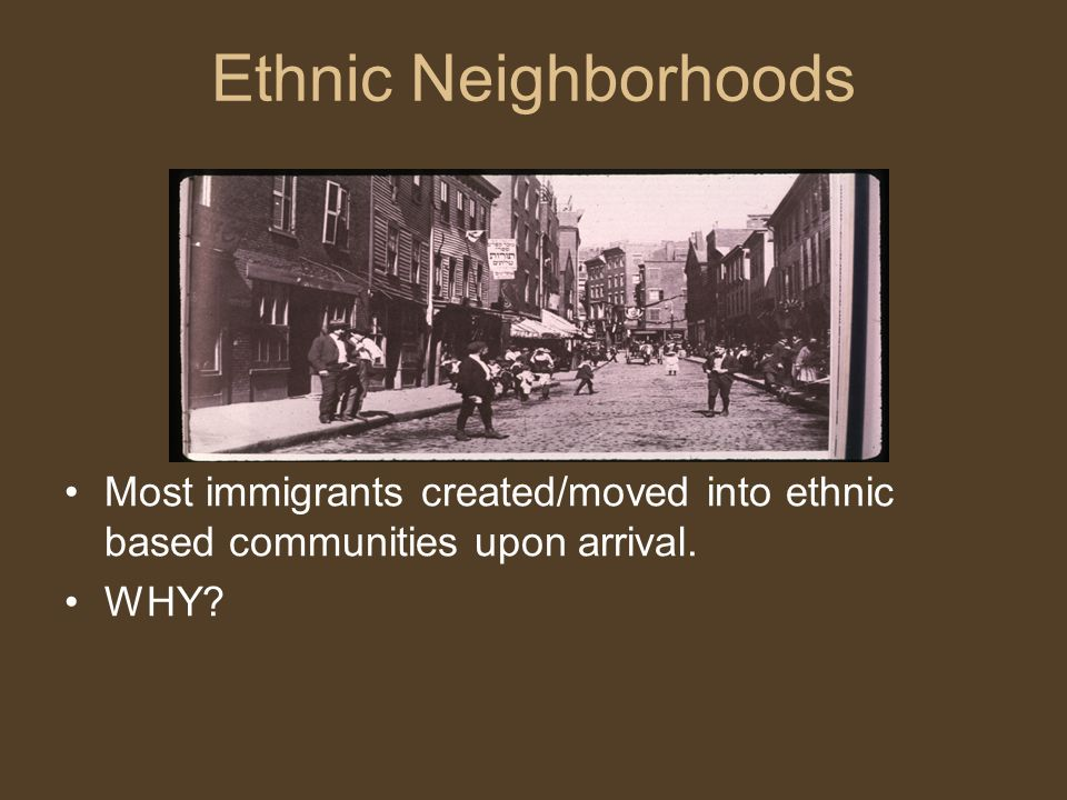 Ethnic Neighborhoods Most immigrants created/moved into ethnic based communities upon arrival. WHY