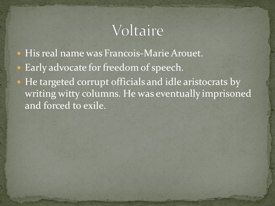 His real name was Francois-Marie Arouet. Early advocate for freedom of speech.