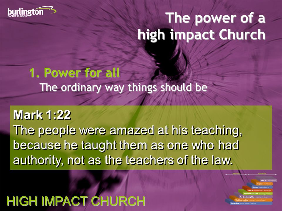 HIGH IMPACT CHURCH Mark 1:22 The people were amazed at his teaching, because he taught them as one who had authority, not as the teachers of the law.