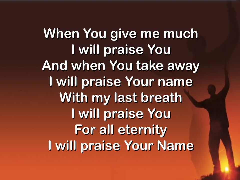 When You give me much I will praise You And when You take away I will praise Your name With my last breath I will praise You For all eternity I will praise Your Name When You give me much I will praise You And when You take away I will praise Your name With my last breath I will praise You For all eternity I will praise Your Name