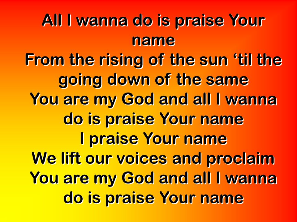 All I wanna do is praise Your name From the rising of the sun 'til the going down of the same You are my God and all I wanna do is praise Your name I praise Your name We lift our voices and proclaim You are my God and all I wanna do is praise Your name All I wanna do is praise Your name From the rising of the sun 'til the going down of the same You are my God and all I wanna do is praise Your name I praise Your name We lift our voices and proclaim You are my God and all I wanna do is praise Your name
