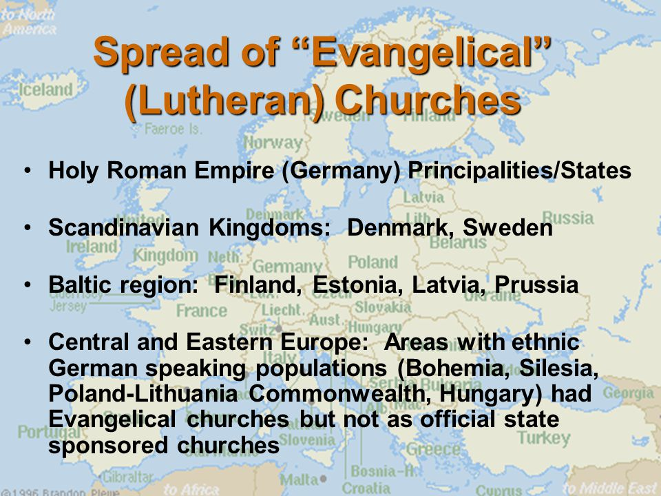 Spread of Evangelical (Lutheran) Churches Holy Roman Empire (Germany) Principalities/States Scandinavian Kingdoms: Denmark, Sweden Baltic region: Finland, Estonia, Latvia, Prussia Central and Eastern Europe: Areas with ethnic German speaking populations (Bohemia, Silesia, Poland-Lithuania Commonwealth, Hungary) had Evangelical churches but not as official state sponsored churches