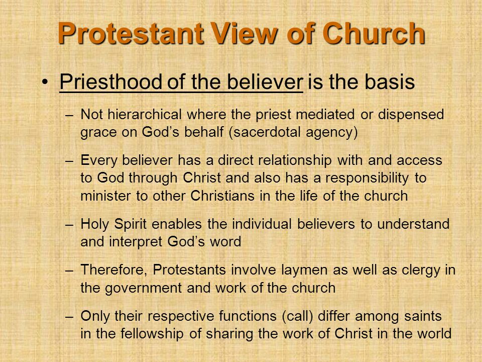 Priesthood of the believer is the basis –Not hierarchical where the priest mediated or dispensed grace on God's behalf (sacerdotal agency) –Every believer has a direct relationship with and access to God through Christ and also has a responsibility to minister to other Christians in the life of the church –Holy Spirit enables the individual believers to understand and interpret God's word –Therefore, Protestants involve laymen as well as clergy in the government and work of the church –Only their respective functions (call) differ among saints in the fellowship of sharing the work of Christ in the world Protestant View of Church
