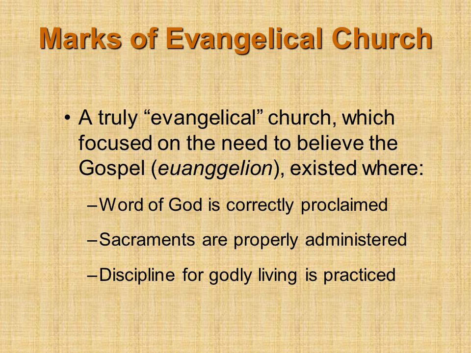 A truly evangelical church, which focused on the need to believe the Gospel (euanggelion), existed where: –Word of God is correctly proclaimed –Sacraments are properly administered –Discipline for godly living is practiced Marks of Evangelical Church