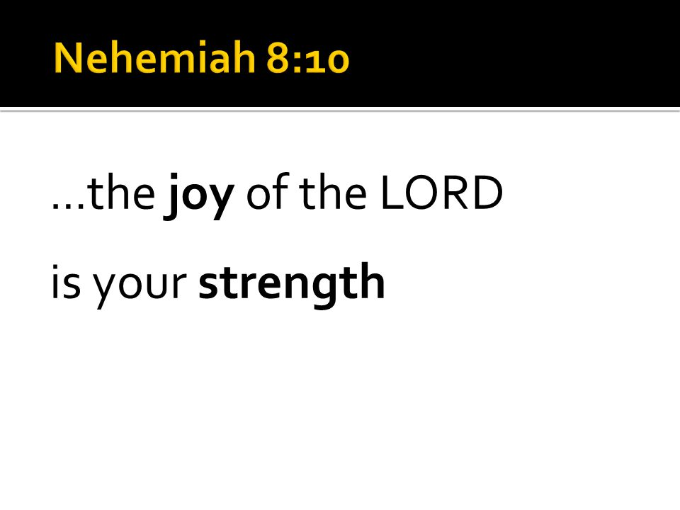 … the joy of the LORD is your strength