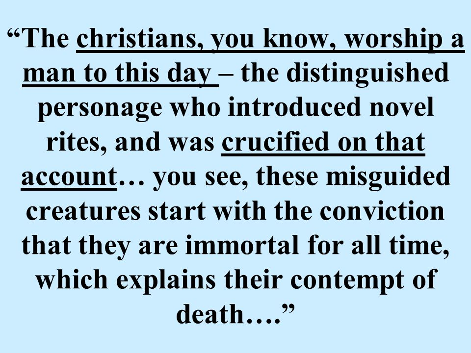 The christians, you know, worship a man to this day – the distinguished personage who introduced novel rites, and was crucified on that account… you see, these misguided creatures start with the conviction that they are immortal for all time, which explains their contempt of death….