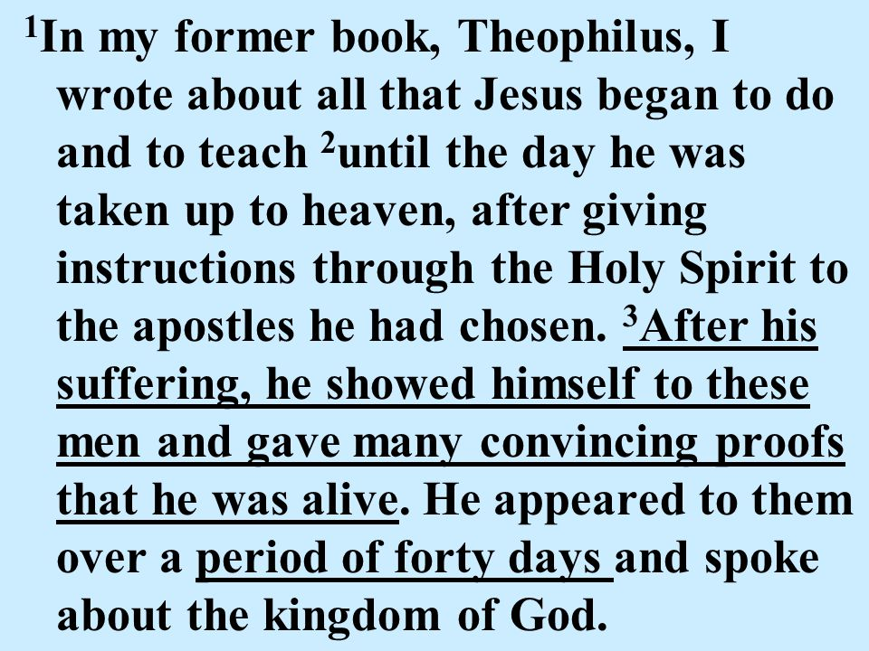 1 In my former book, Theophilus, I wrote about all that Jesus began to do and to teach 2 until the day he was taken up to heaven, after giving instructions through the Holy Spirit to the apostles he had chosen.