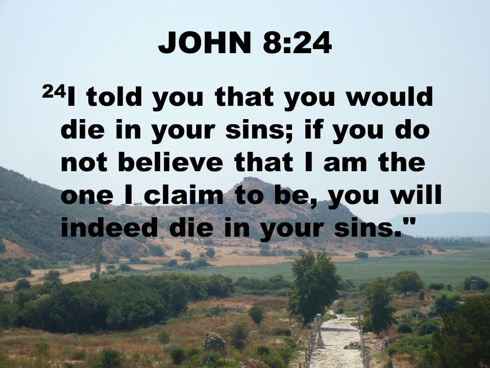 JOHN 8:24 24 I told you that you would die in your sins; if you do not believe that I am the one I claim to be, you will indeed die in your sins.