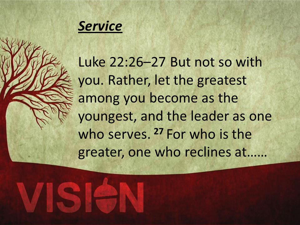 Service Luke 22:26–27 But not so with you.