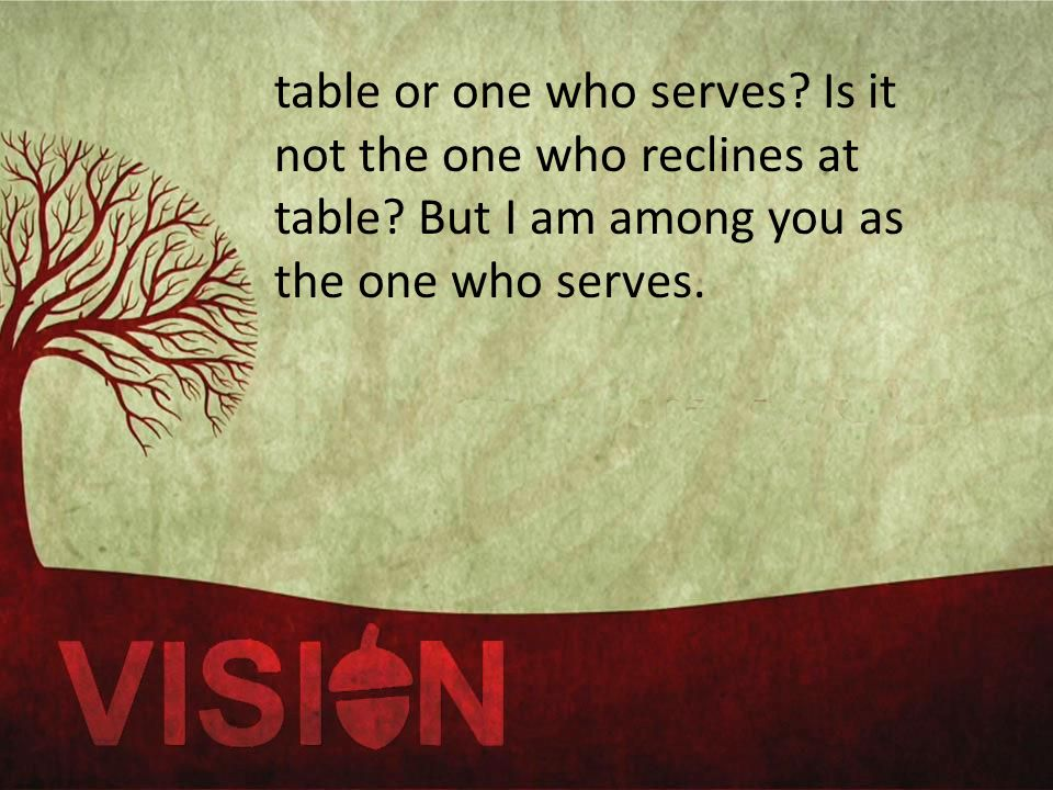 table or one who serves. Is it not the one who reclines at table.