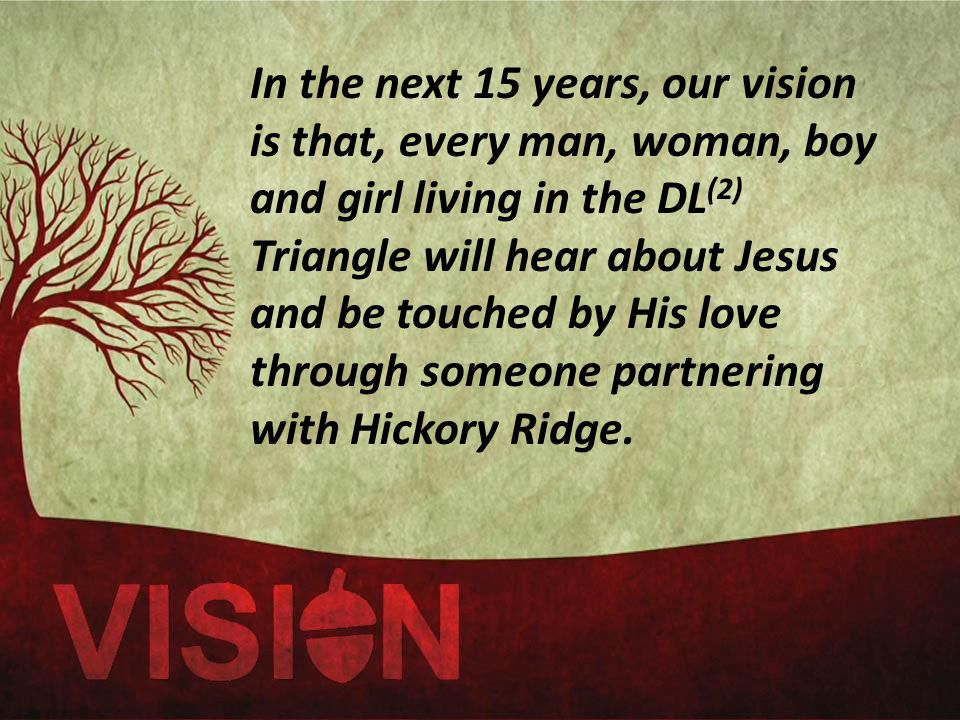In the next 15 years, our vision is that, every man, woman, boy and girl living in the DL (2) Triangle will hear about Jesus and be touched by His love through someone partnering with Hickory Ridge.