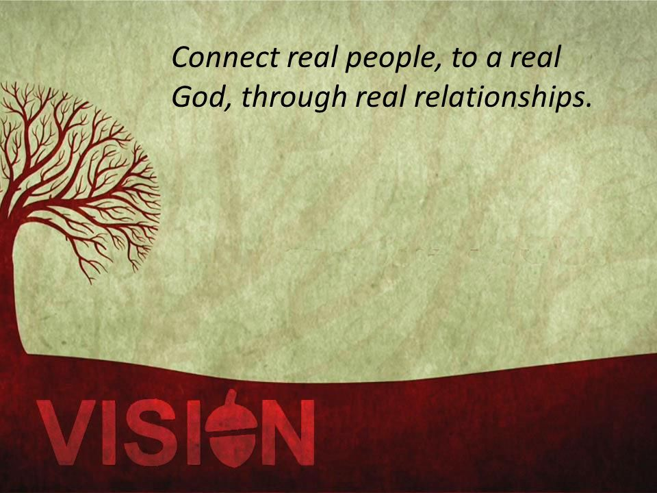 Connect real people, to a real God, through real relationships.