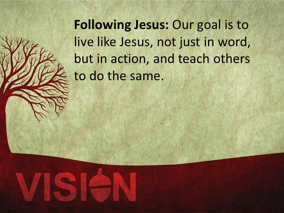 Following Jesus: Our goal is to live like Jesus, not just in word, but in action, and teach others to do the same.