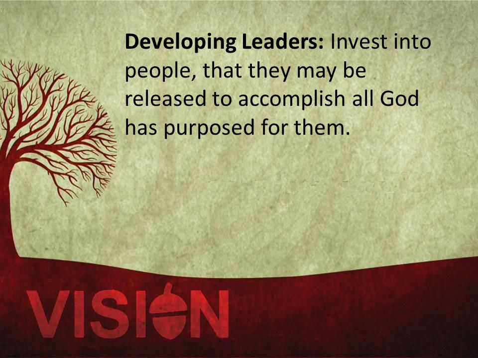 Developing Leaders: Invest into people, that they may be released to accomplish all God has purposed for them.