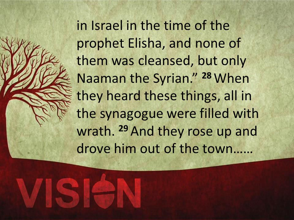 in Israel in the time of the prophet Elisha, and none of them was cleansed, but only Naaman the Syrian. 28 When they heard these things, all in the synagogue were filled with wrath.