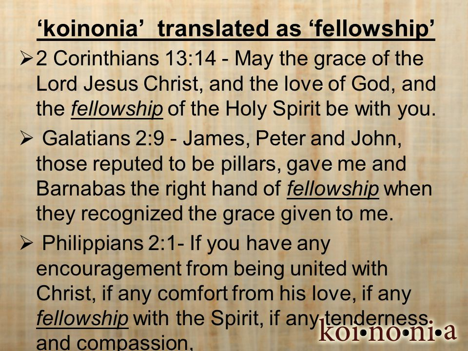 'koinonia' translated as 'fellowship'  2 Corinthians 13:14 - May the grace of the Lord Jesus Christ, and the love of God, and the fellowship of the Holy Spirit be with you.