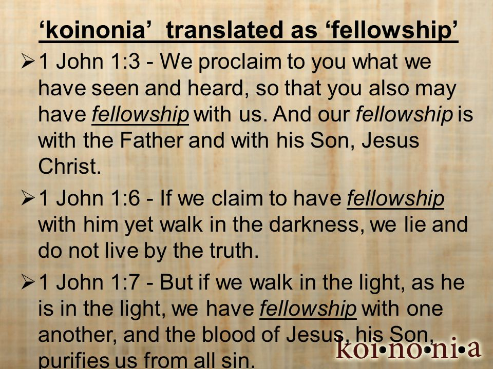'koinonia' translated as 'fellowship'  1 John 1:3 - We proclaim to you what we have seen and heard, so that you also may have fellowship with us.