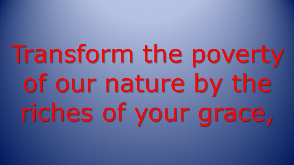 Transform the poverty of our nature by the riches of your grace,