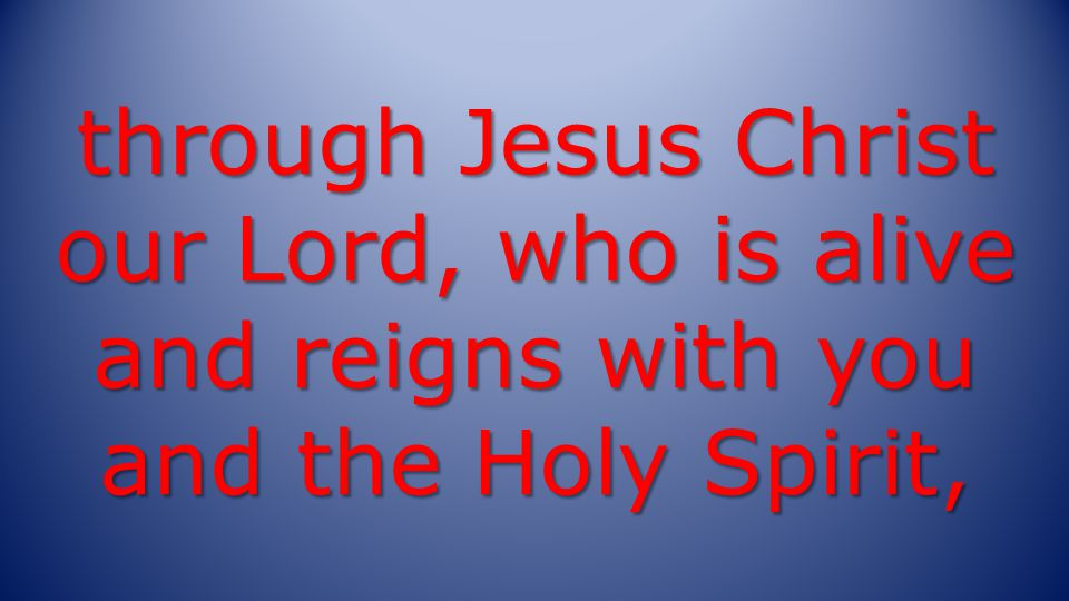 through Jesus Christ our Lord, who is alive and reigns with you and the Holy Spirit,