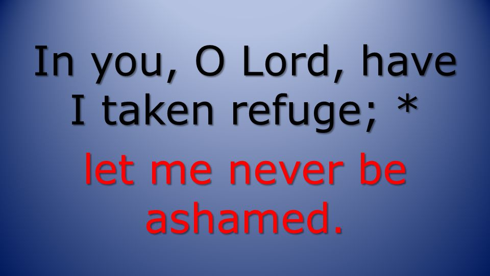 In you, O Lord, have I taken refuge; * let me never be ashamed.
