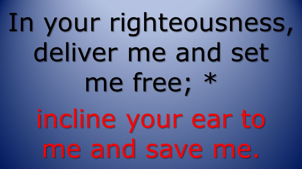 In your righteousness, deliver me and set me free; * incline your ear to me and save me.