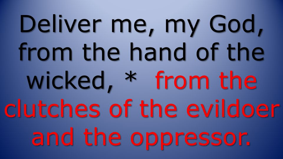 Deliver me, my God, from the hand of the wicked, * from the clutches of the evildoer and the oppressor.