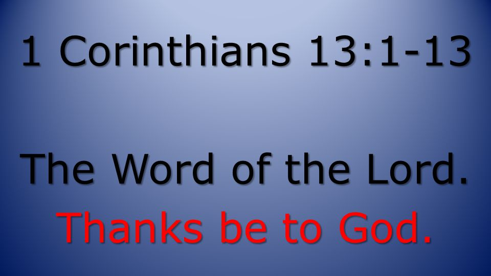 1 Corinthians 13:1-13 The Word of the Lord. Thanks be to God.