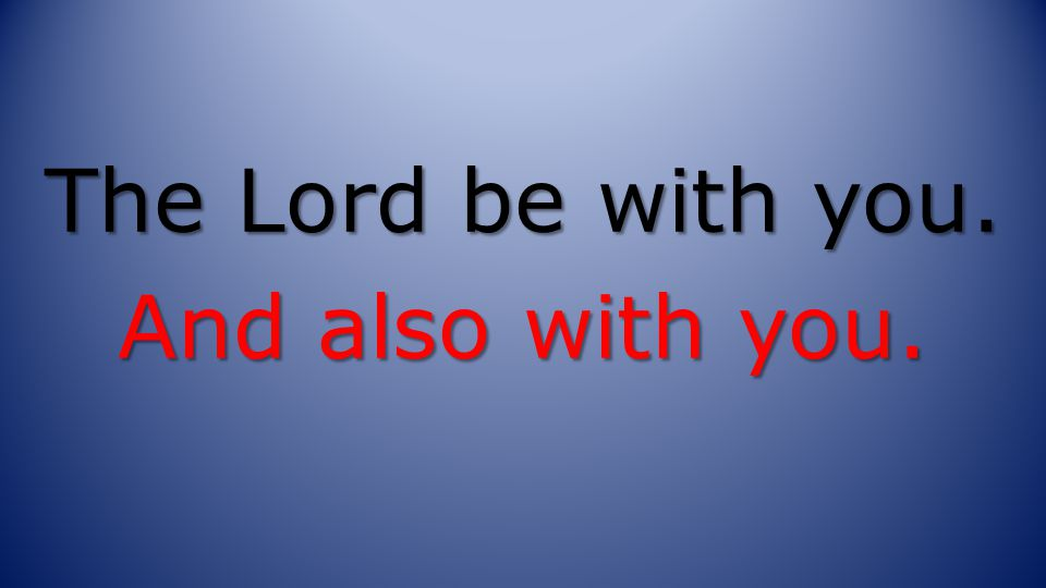 The Lord be with you. And also with you.