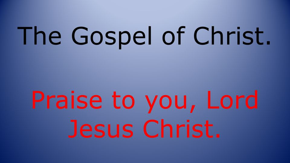 The Gospel of Christ. Praise to you, Lord Jesus Christ.
