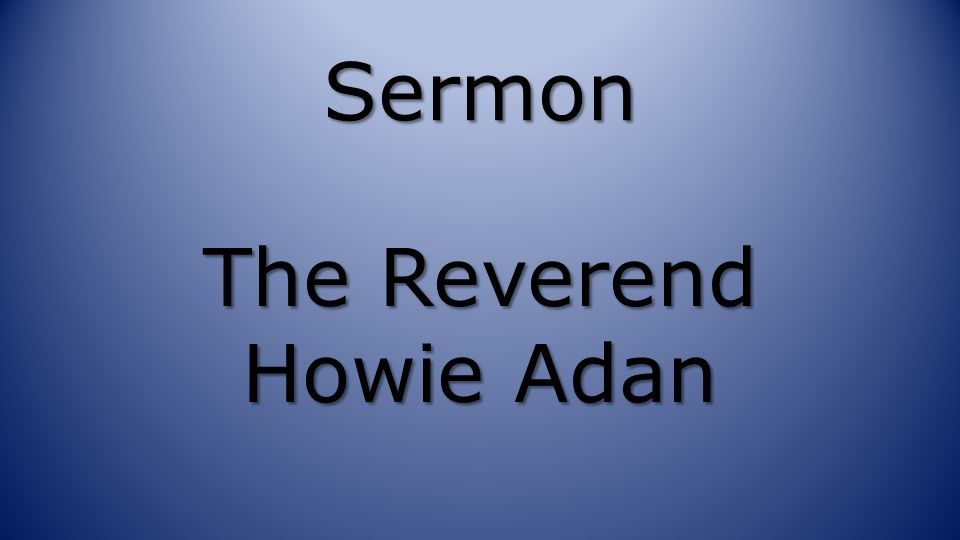 Sermon The Reverend Howie Adan