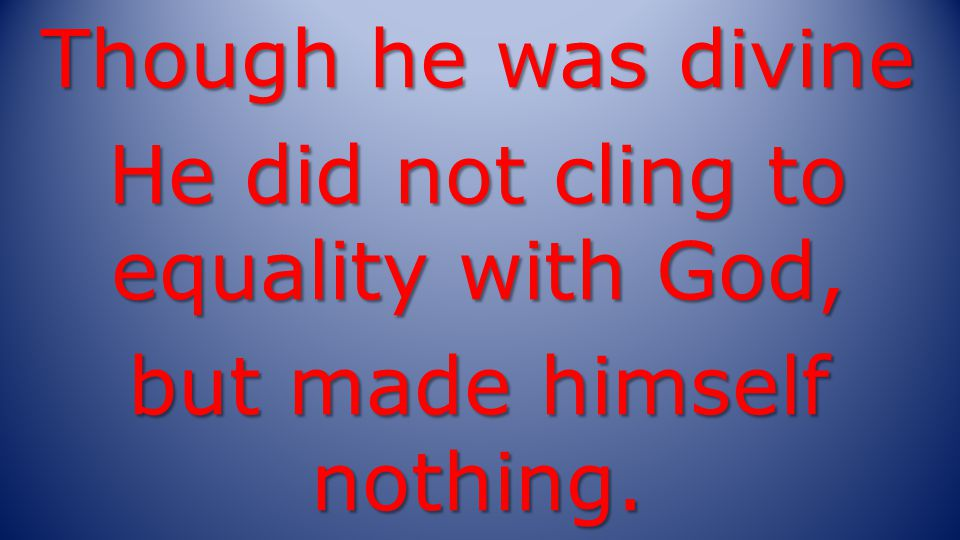 Though he was divine He did not cling to equality with God, but made himself nothing.