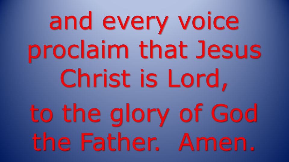 and every voice proclaim that Jesus Christ is Lord, to the glory of God the Father. Amen.