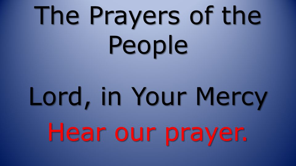 The Prayers of the People Lord, in Your Mercy Hear our prayer.