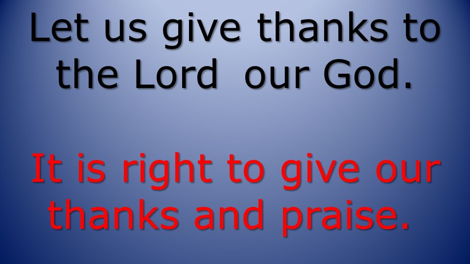 Let us give thanks to the Lord our God. It is right to give our thanks and praise.