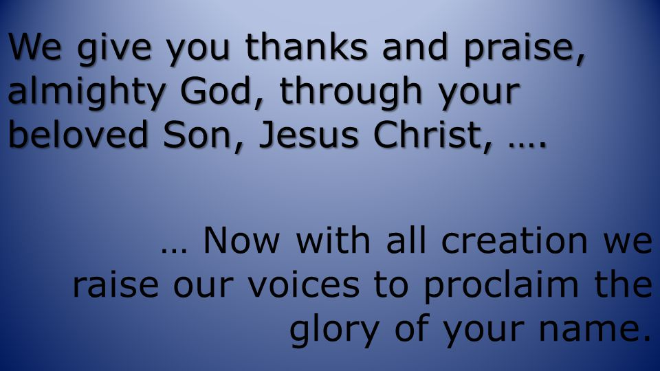 We give you thanks and praise, almighty God, through your beloved Son, Jesus Christ, ….