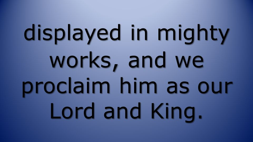 displayed in mighty works, and we proclaim him as our Lord and King.