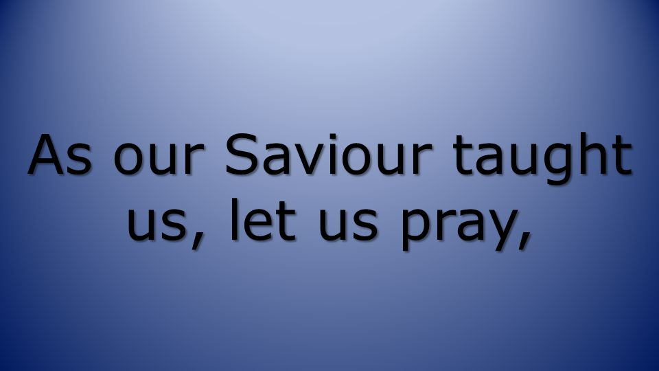 As our Saviour taught us, let us pray,