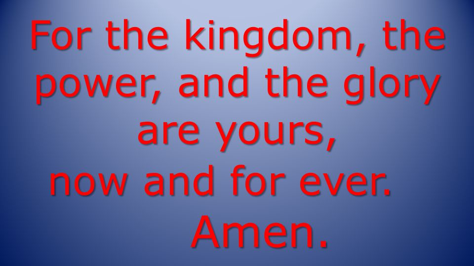 For the kingdom, the power, and the glory are yours, now and for ever. Amen.
