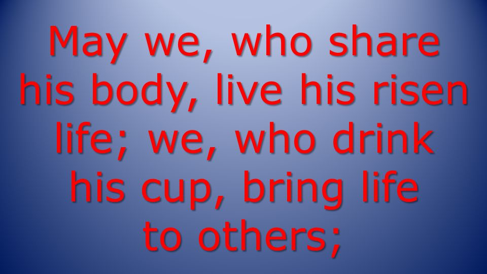 May we, who share his body, live his risen life; we, who drink his cup, bring life to others;