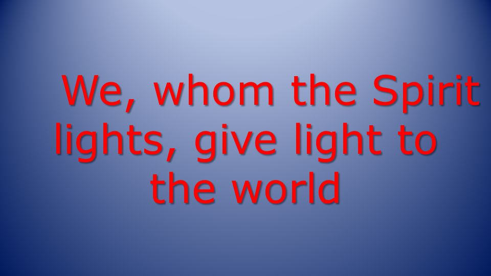 We, whom the Spirit lights, give light to the world