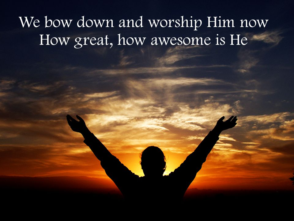 We bow down and worship Him now How great, how awesome is He