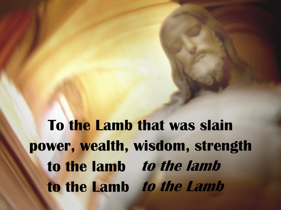 To the Lamb that was slain power, wealth, wisdom, strength to the lamb to the Lamb to the lamb to the Lamb
